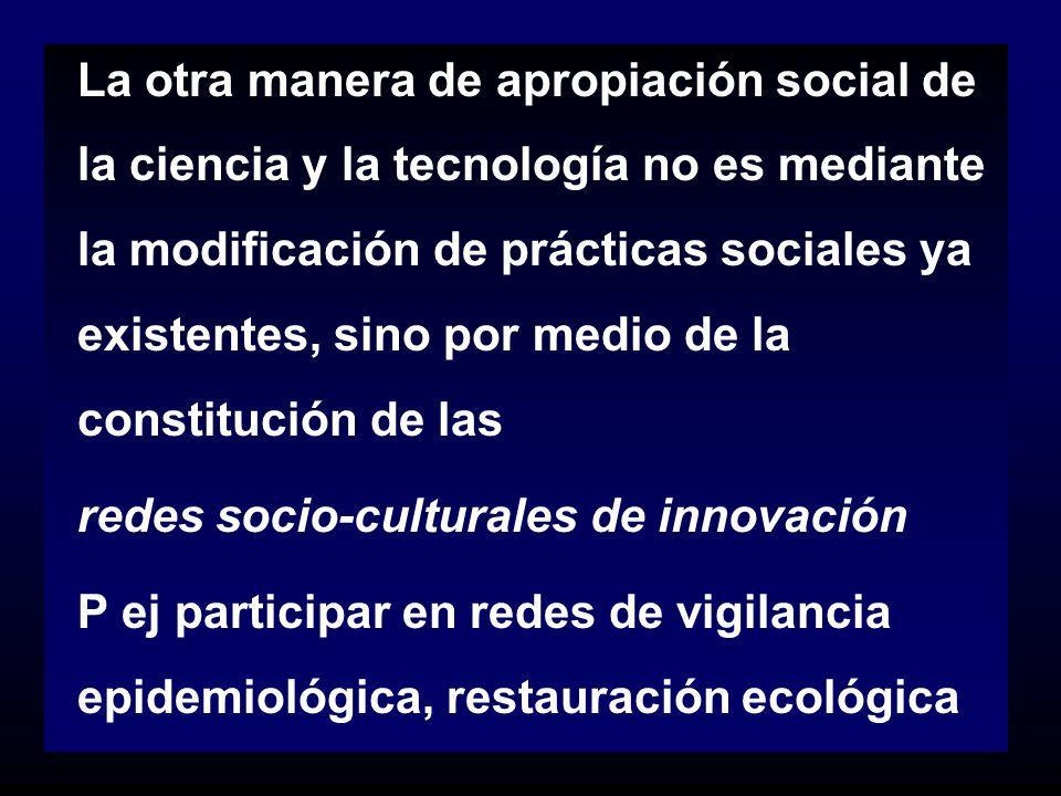 La otra manera de apropiación social de la ciencia y la tecnología no es mediante la modificación de prácticas sociales ya existentes, sino por medio