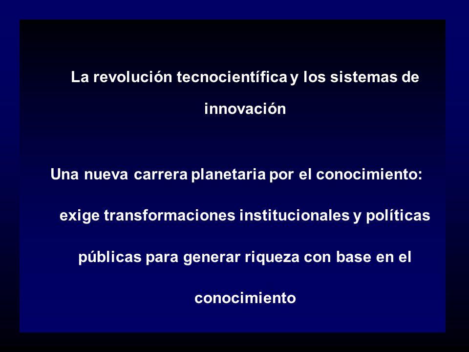 La revolución tecnocientífica y los sistemas de innovación Una nueva carrera planetaria por el conocimiento: exige transformaciones institucionales y