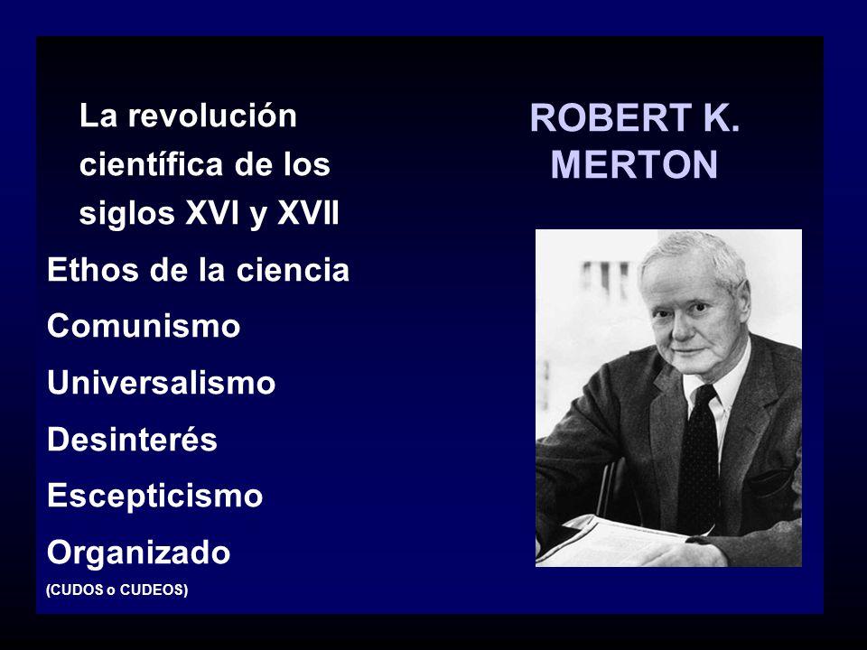 ROBERT K. MERTON La revolución científica de los siglos XVI y XVII Ethos de la ciencia Comunismo Universalismo Desinterés Escepticismo Organizado (CUD