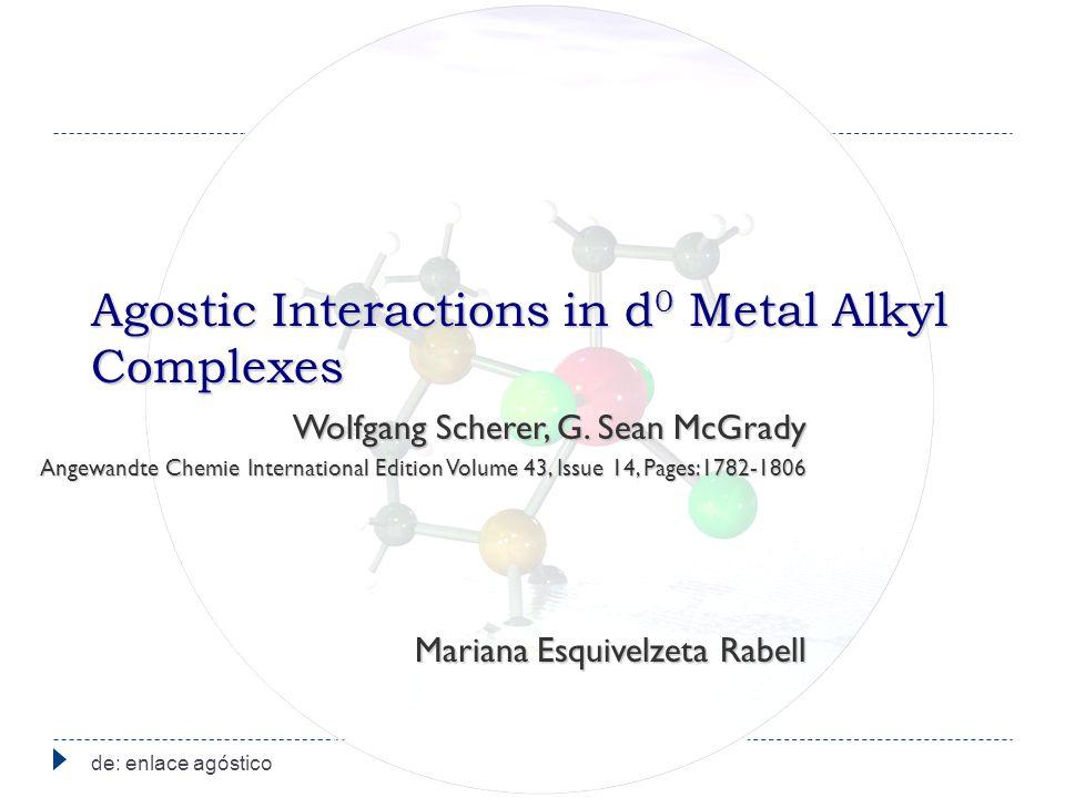Agostic Interactions in d 0 Metal Alkyl Complexes de: enlace agóstico Wolfgang Scherer, G. Sean McGrady Angewandte Chemie International Edition Volume