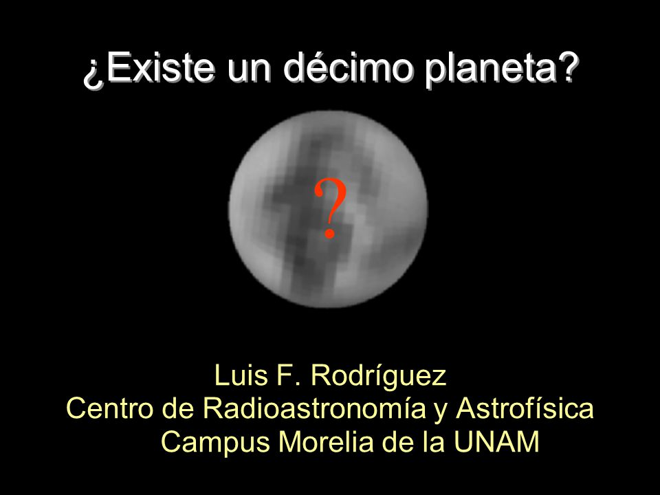 ¿Existe un décimo planeta? Luis F. Rodríguez Centro de Radioastronomía y Astrofísica Campus Morelia de la UNAM ?