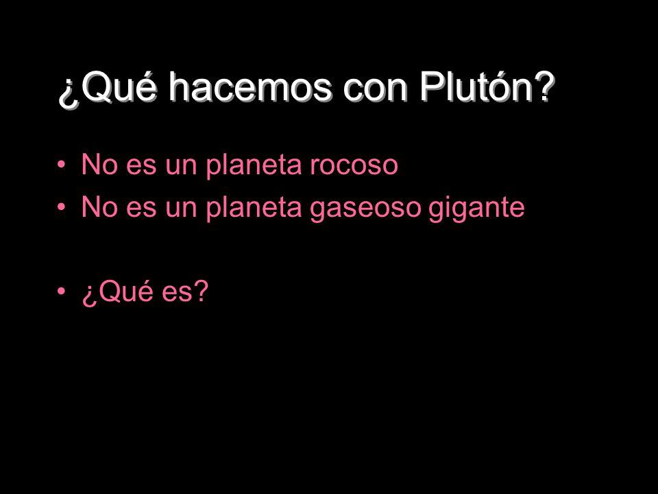 ¿Qué hacemos con Plutón? No es un planeta rocoso No es un planeta gaseoso gigante ¿Qué es?