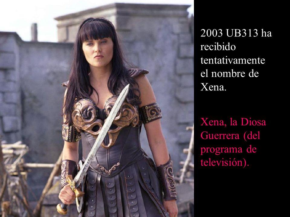 2003 UB313 ha recibido tentativamente el nombre de Xena. Xena, la Diosa Guerrera (del programa de televisión).