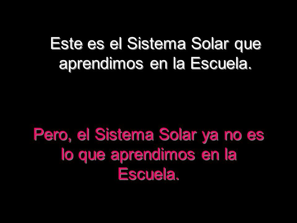 Pero, el Sistema Solar ya no es lo que aprendimos en la Escuela. Este es el Sistema Solar que aprendimos en la Escuela.