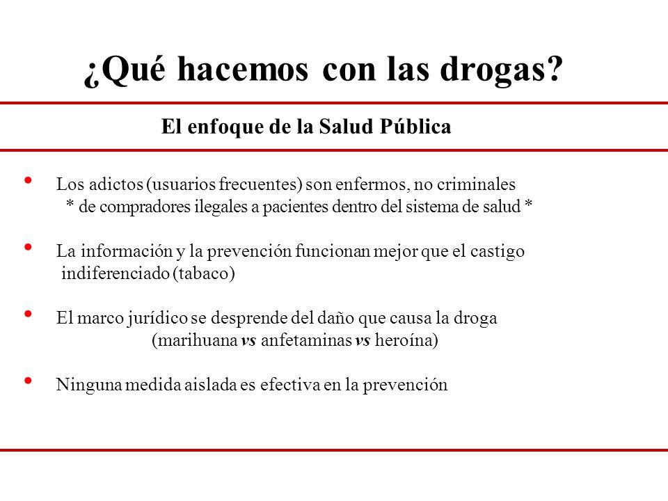 ¿Qué hacemos con las drogas? El enfoque de la Salud Pública Los adictos (usuarios frecuentes) son enfermos, no criminales * de compradores ilegales a