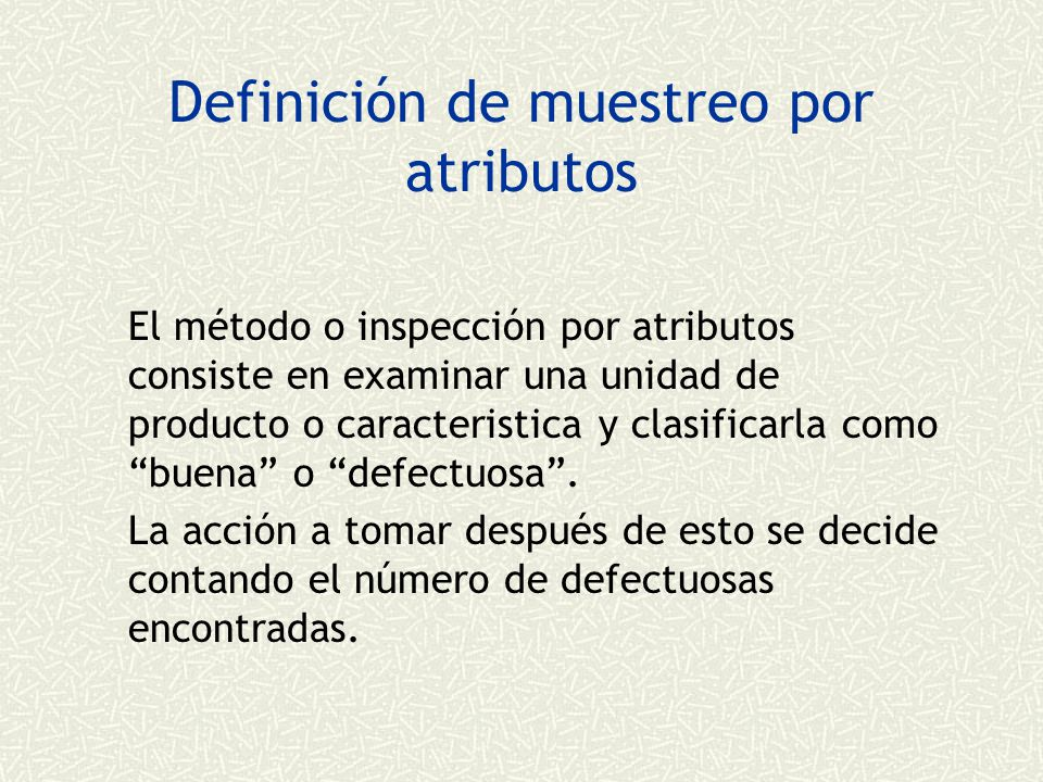 Definición de muestreo por atributos El método o inspección por atributos consiste en examinar una unidad de producto o caracteristica y clasificarla como buena o defectuosa.