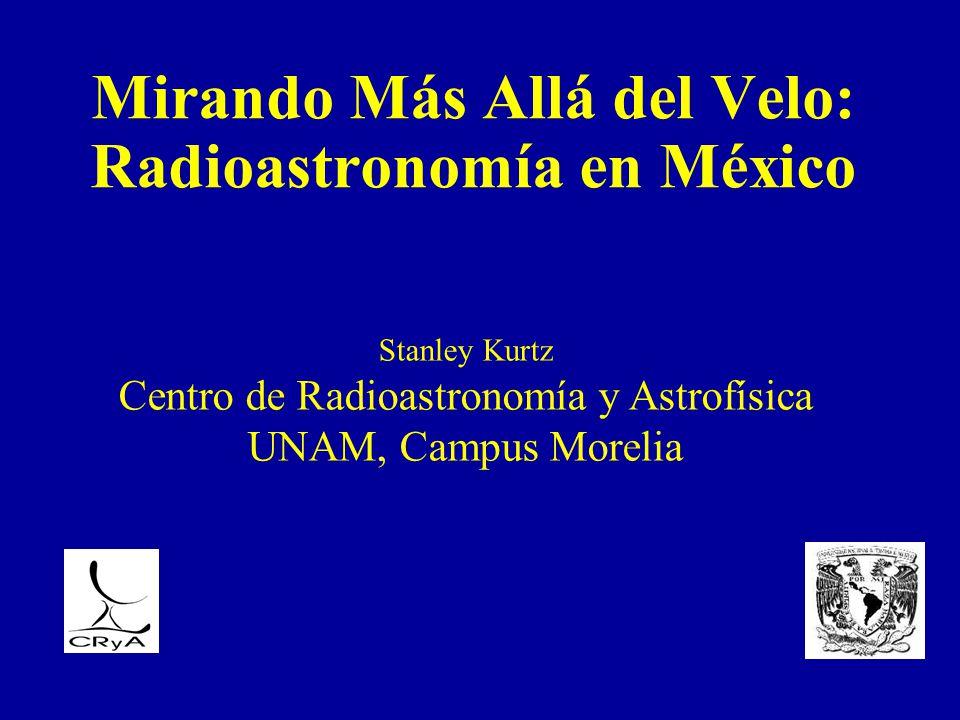 Mirando Más Allá del Velo: Radioastronomía en México Stanley Kurtz Centro de Radioastronomía y Astrofísica UNAM, Campus Morelia