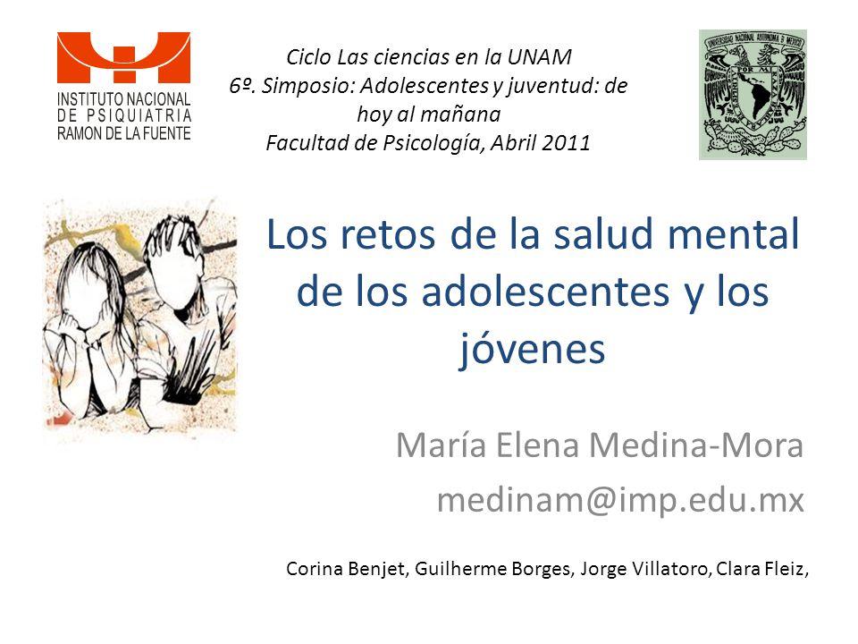 Los retos de la salud mental de los adolescentes y los jóvenes María Elena Medina-Mora medinam@imp.edu.mx Corina Benjet, Guilherme Borges, Jorge Villatoro, Clara Fleiz, Ciclo Las ciencias en la UNAM 6º.