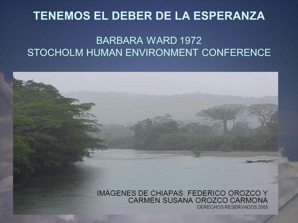 TENEMOS EL DEBER DE LA ESPERANZA BARBARA WARD 1972 STOCHOLM HUMAN ENVIRONMENT CONFERENCE IMÁGENES DE CHIAPAS: FEDERICO OROZCO Y CARMEN SUSANA OROZCO C