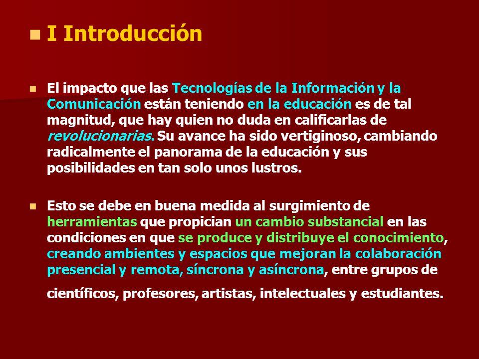 I Introducción El impacto que las Tecnologías de la Información y la Comunicación están teniendo en la educación es de tal magnitud, que hay quien no