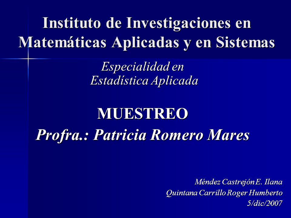 1 Instituto de Investigaciones en Matemáticas Aplicadas y en Sistemas Especialidad en Estadística Aplicada MUESTREO Profra.: Patricia Romero Mares Méndez Castrejón E.