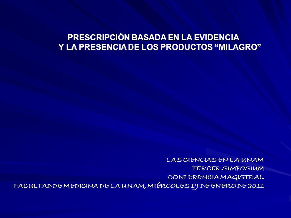 PRESCRIPCIÓN BASADA EN LA EVIDENCIA Y LA PRESENCIA DE LOS PRODUCTOS MILAGRO LAS CIENCIAS EN LA UNAM TERCER SIMPOSIUM CONFERENCIA MAGISTRAL FACULTAD DE MEDICINA DE LA UNAM, MIÉRCOLES 19 DE ENERO DE 2011