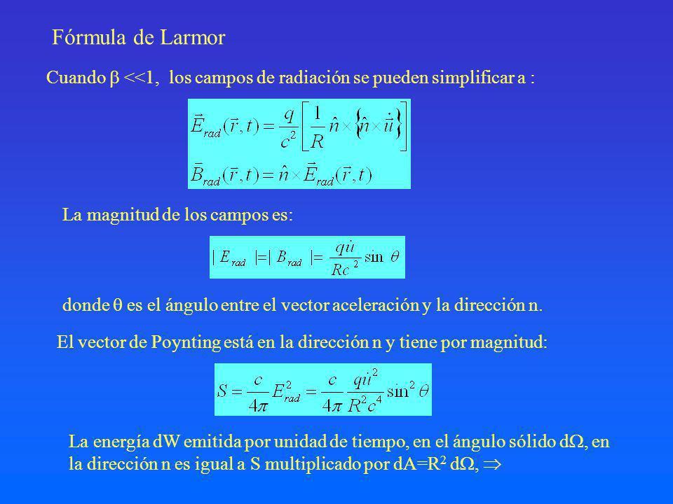 Fórmula de Larmor La magnitud de los campos es: El vector de Poynting está en la dirección n y tiene por magnitud: La energía dW emitida por unidad de tiempo, en el ángulo sólido d, en la dirección n es igual a S multiplicado por dA=R 2 d, Cuando <<1, los campos de radiación se pueden simplificar a : donde es el ángulo entre el vector aceleración y la dirección n.