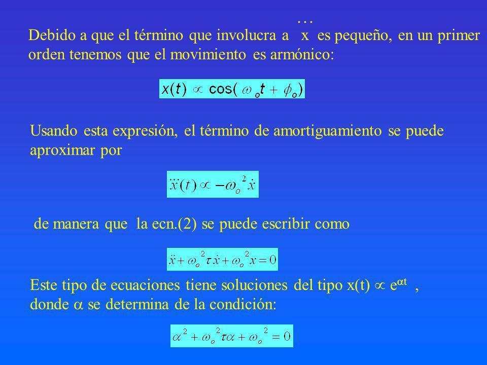 … Debido a que el término que involucra a x es pequeño, en un primer orden tenemos que el movimiento es armónico: Usando esta expresión, el término de amortiguamiento se puede aproximar por de manera que la ecn.(2) se puede escribir como Este tipo de ecuaciones tiene soluciones del tipo x(t) e t, donde se determina de la condición: