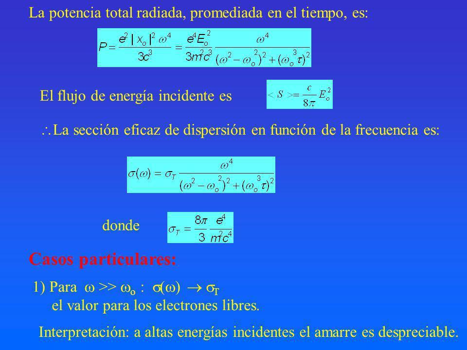 La potencia total radiada, promediada en el tiempo, es: La sección eficaz de dispersión en función de la frecuencia es: donde Casos particulares: 1) Para >> o : ( ) T el valor para los electrones libres.
