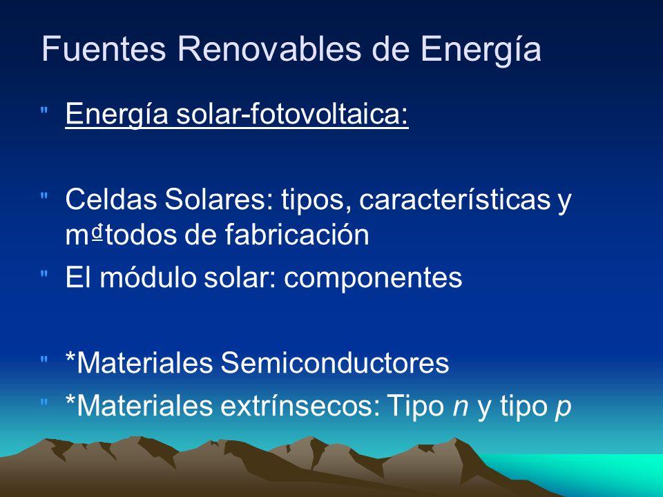 Fuentes Renovables de Energía Energía solar-fotovoltaica: Celdas Solares: tipos, características y mtodos de fabricación El módulo solar: componentes *Materiales Semiconductores *Materiales extrínsecos: Tipo n y tipo p