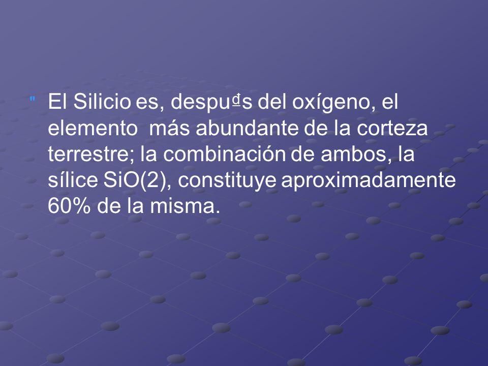 El Silicio es, despus del oxígeno, el elemento más abundante de la corteza terrestre; la combinación de ambos, la sílice SiO(2), constituye aproximadamente 60% de la misma.