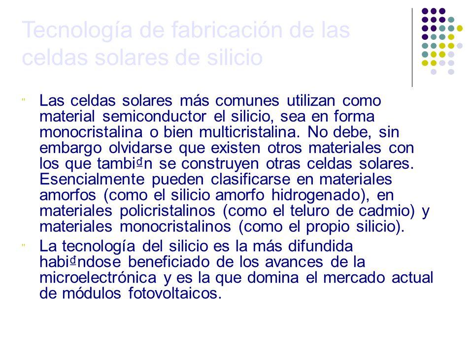 Tecnología de fabricación de las celdas solares de silicio Las celdas solares más comunes utilizan como material semiconductor el silicio, sea en forma monocristalina o bien multicristalina.