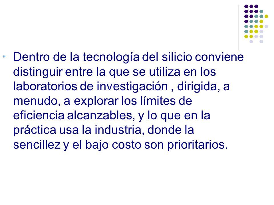 Dentro de la tecnología del silicio conviene distinguir entre la que se utiliza en los laboratorios de investigación, dirigida, a menudo, a explorar los límites de eficiencia alcanzables, y lo que en la práctica usa la industria, donde la sencillez y el bajo costo son prioritarios.