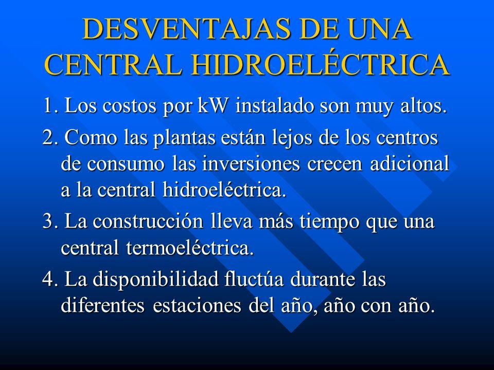 DESVENTAJAS DE UNA CENTRAL HIDROELÉCTRICA 1.Los costos por kW instalado son muy altos.