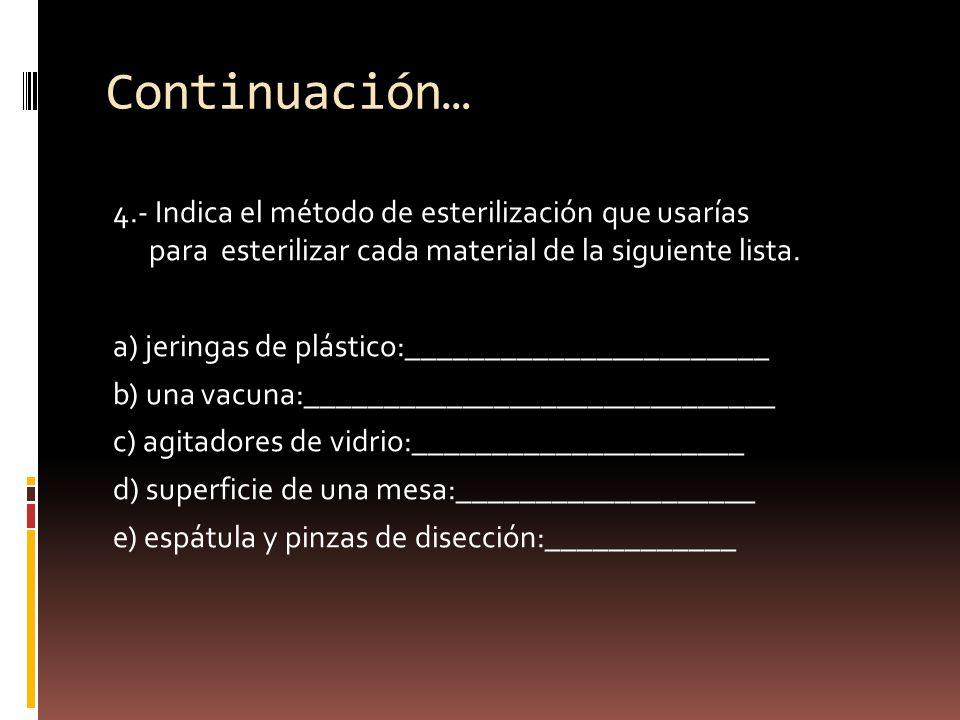 Continuación… 4.- Indica el método de esterilización que usarías para esterilizar cada material de la siguiente lista. a) jeringas de plástico:_______