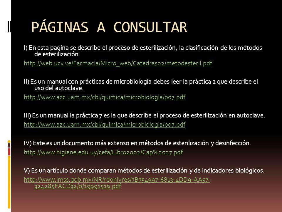 PÁGINAS A CONSULTAR I) En esta pagina se describe el proceso de esterilización, la clasificación de los métodos de esterilización. http://web.ucv.ve/F