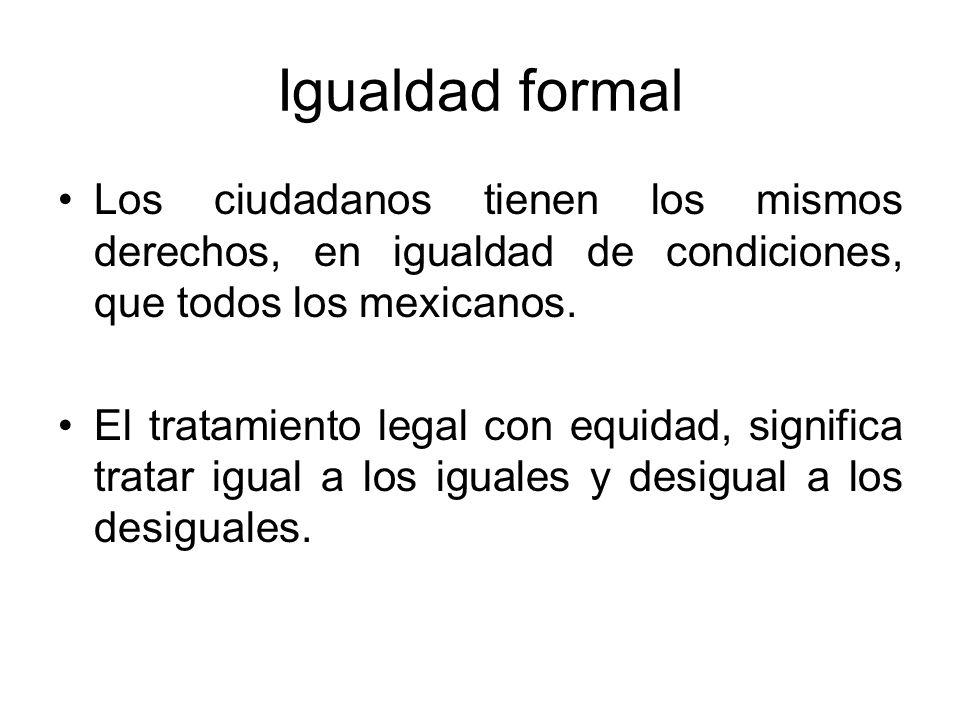 Igualdad formal Los ciudadanos tienen los mismos derechos, en igualdad de condiciones, que todos los mexicanos. El tratamiento legal con equidad, sign