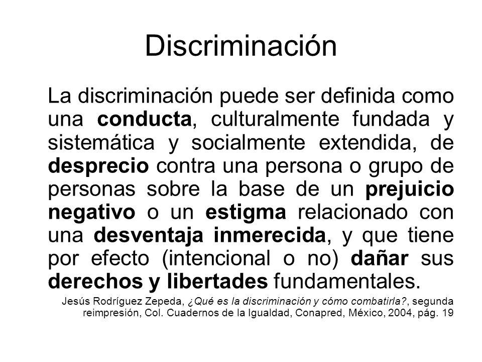 Discriminación La discriminación puede ser definida como una conducta, culturalmente fundada y sistemática y socialmente extendida, de desprecio contr