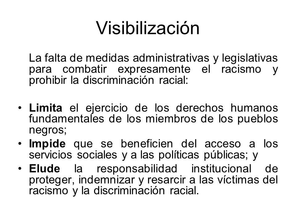 Visibilización La falta de medidas administrativas y legislativas para combatir expresamente el racismo y prohibir la discriminación racial: Limita el