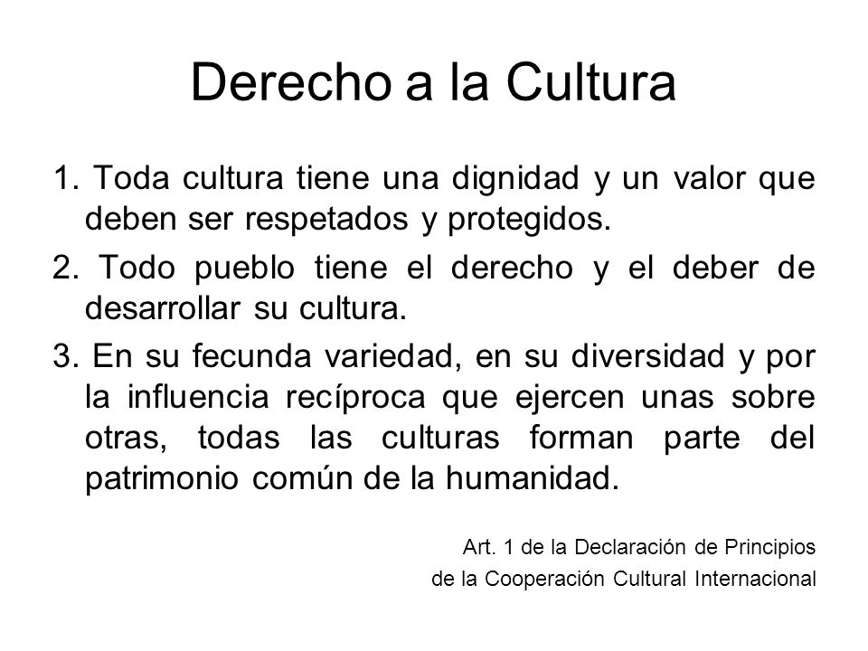 Derecho a la Cultura 1. Toda cultura tiene una dignidad y un valor que deben ser respetados y protegidos. 2. Todo pueblo tiene el derecho y el deber d