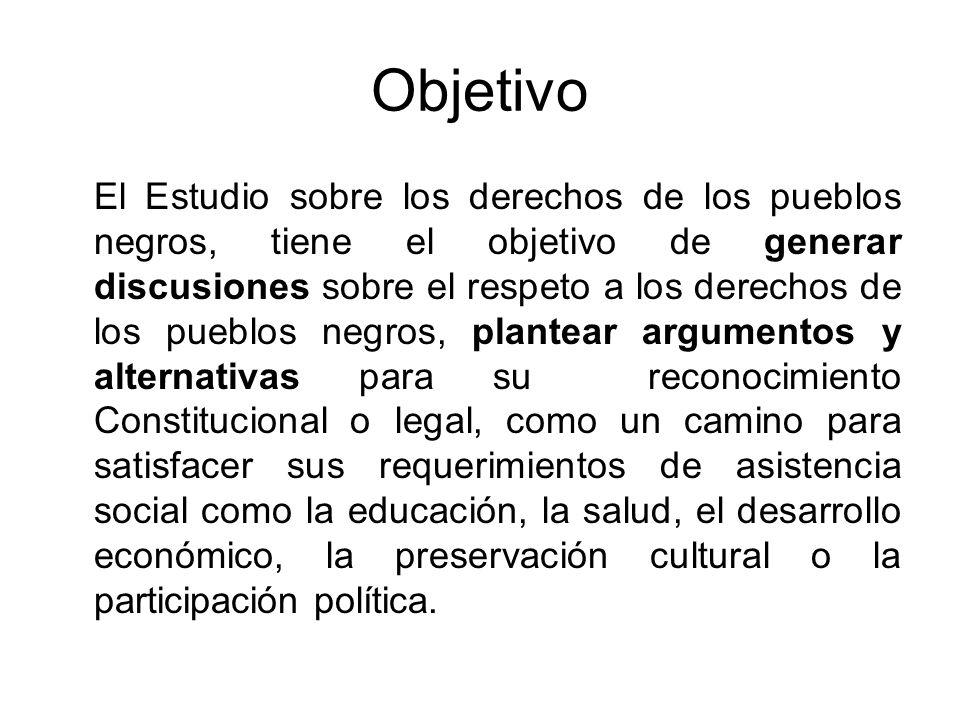 Objetivo El Estudio sobre los derechos de los pueblos negros, tiene el objetivo de generar discusiones sobre el respeto a los derechos de los pueblos