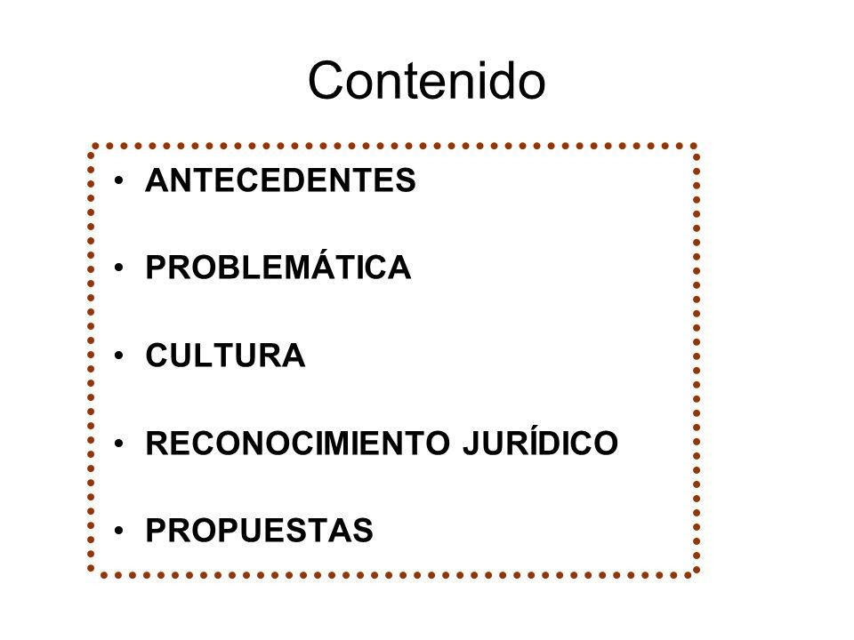 Contenido ANTECEDENTES PROBLEMÁTICA CULTURA RECONOCIMIENTO JURÍDICO PROPUESTAS