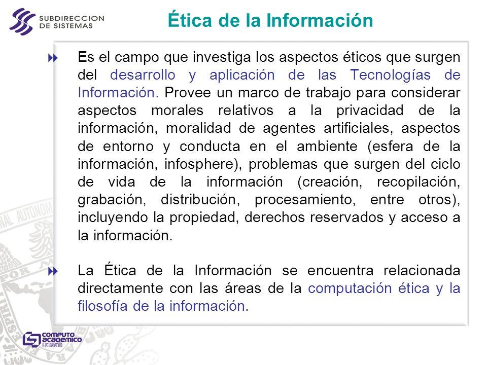 Ética de la Información Es el campo que investiga los aspectos éticos que surgen del desarrollo y aplicación de las Tecnologías de Información. Provee
