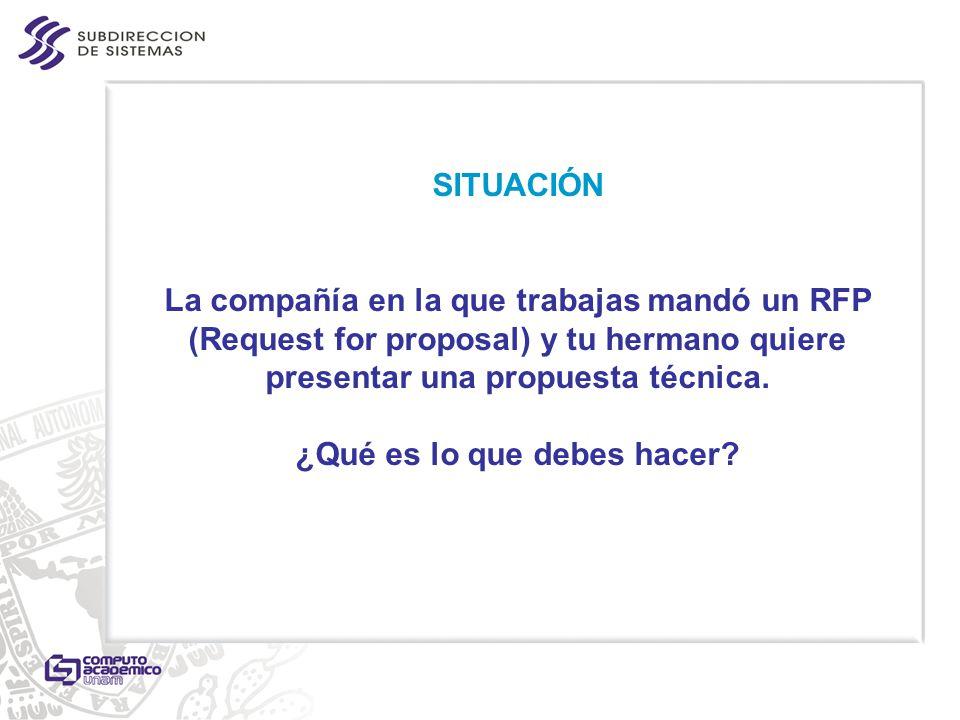 SITUACIÓN La compañía en la que trabajas mandó un RFP (Request for proposal) y tu hermano quiere presentar una propuesta técnica. ¿Qué es lo que debes