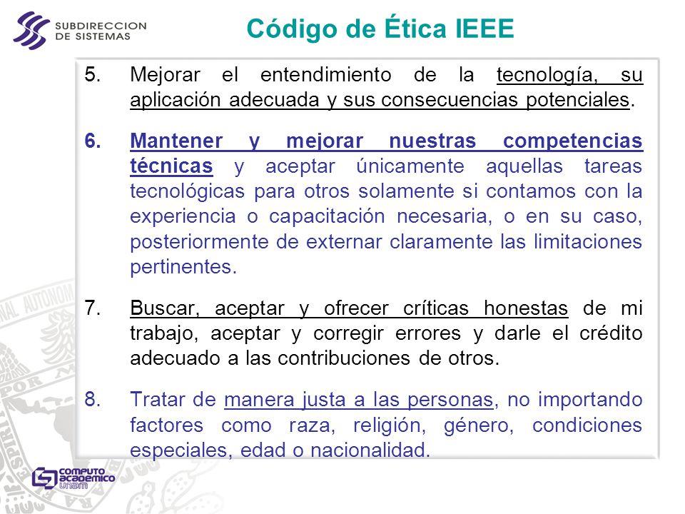 Código de Ética IEEE 5.Mejorar el entendimiento de la tecnología, su aplicación adecuada y sus consecuencias potenciales. 6.Mantener y mejorar nuestra