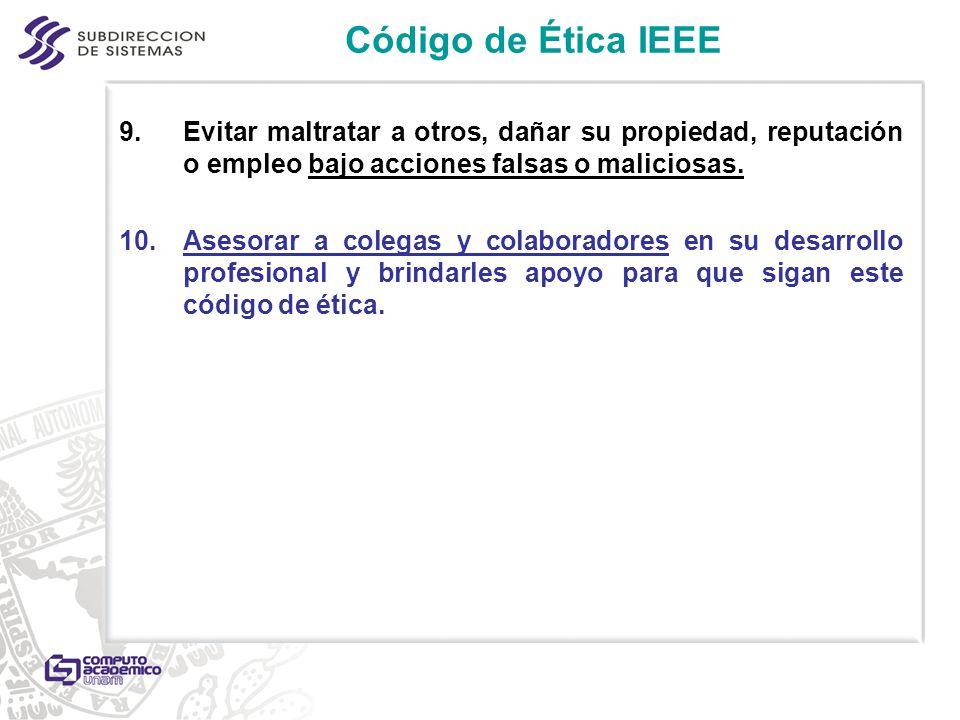 Código de Ética IEEE 9.Evitar maltratar a otros, dañar su propiedad, reputación o empleo bajo acciones falsas o maliciosas. 10.Asesorar a colegas y co