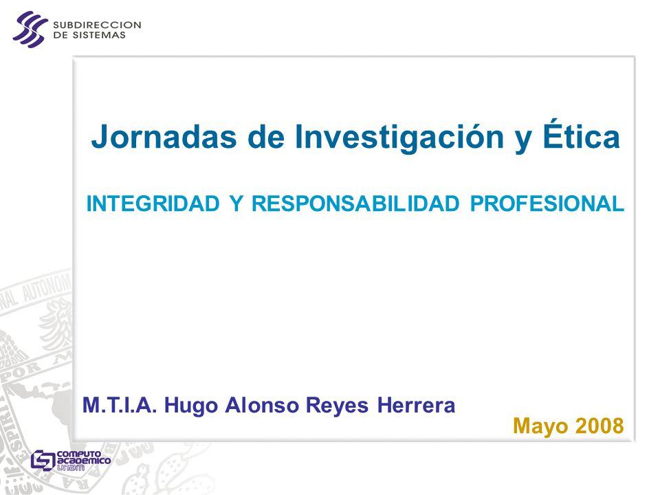 Jornadas de Investigación y Ética INTEGRIDAD Y RESPONSABILIDAD PROFESIONAL Mayo 2008 M.T.I.A. Hugo Alonso Reyes Herrera