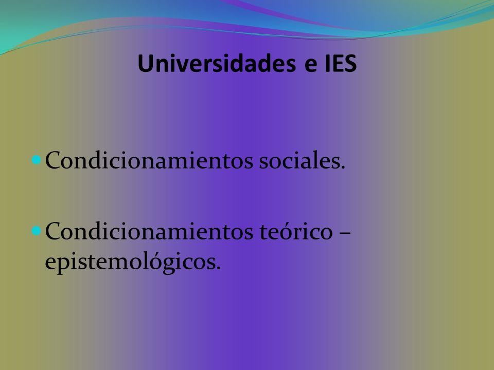 Universidades e IES Condicionamientos sociales. Condicionamientos teórico – epistemológicos.