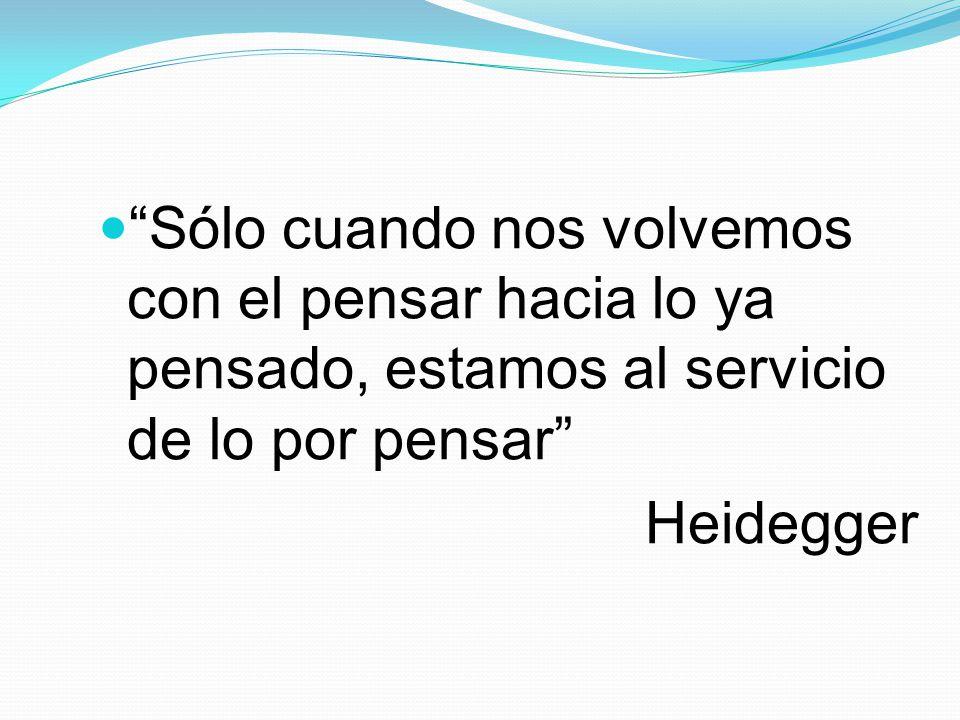 Sólo cuando nos volvemos con el pensar hacia lo ya pensado, estamos al servicio de lo por pensar Heidegger