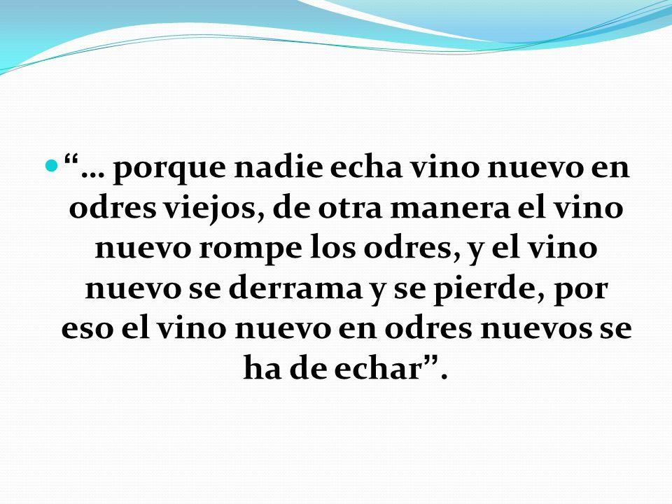 … porque nadie echa vino nuevo en odres viejos, de otra manera el vino nuevo rompe los odres, y el vino nuevo se derrama y se pierde, por eso el vino