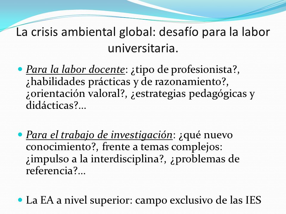 La crisis ambiental global: desafío para la labor universitaria. Para la labor docente: ¿tipo de profesionista?, ¿habilidades prácticas y de razonamie