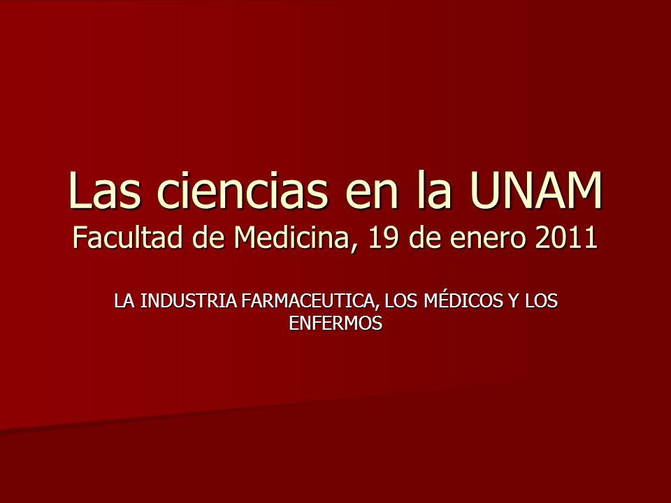 Las ciencias en la UNAM Facultad de Medicina, 19 de enero 2011 LA INDUSTRIA FARMACEUTICA, LOS MÉDICOS Y LOS ENFERMOS