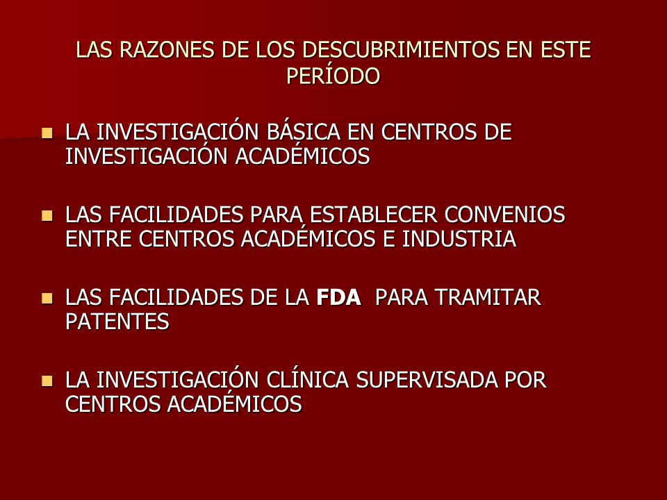 LAS RAZONES DE LOS DESCUBRIMIENTOS EN ESTE PERÍODO LA INVESTIGACIÓN BÁSICA EN CENTROS DE INVESTIGACIÓN ACADÉMICOS LA INVESTIGACIÓN BÁSICA EN CENTROS DE INVESTIGACIÓN ACADÉMICOS LAS FACILIDADES PARA ESTABLECER CONVENIOS ENTRE CENTROS ACADÉMICOS E INDUSTRIA LAS FACILIDADES PARA ESTABLECER CONVENIOS ENTRE CENTROS ACADÉMICOS E INDUSTRIA LAS FACILIDADES DE LA FDA PARA TRAMITAR PATENTES LAS FACILIDADES DE LA FDA PARA TRAMITAR PATENTES LA INVESTIGACIÓN CLÍNICA SUPERVISADA POR CENTROS ACADÉMICOS LA INVESTIGACIÓN CLÍNICA SUPERVISADA POR CENTROS ACADÉMICOS