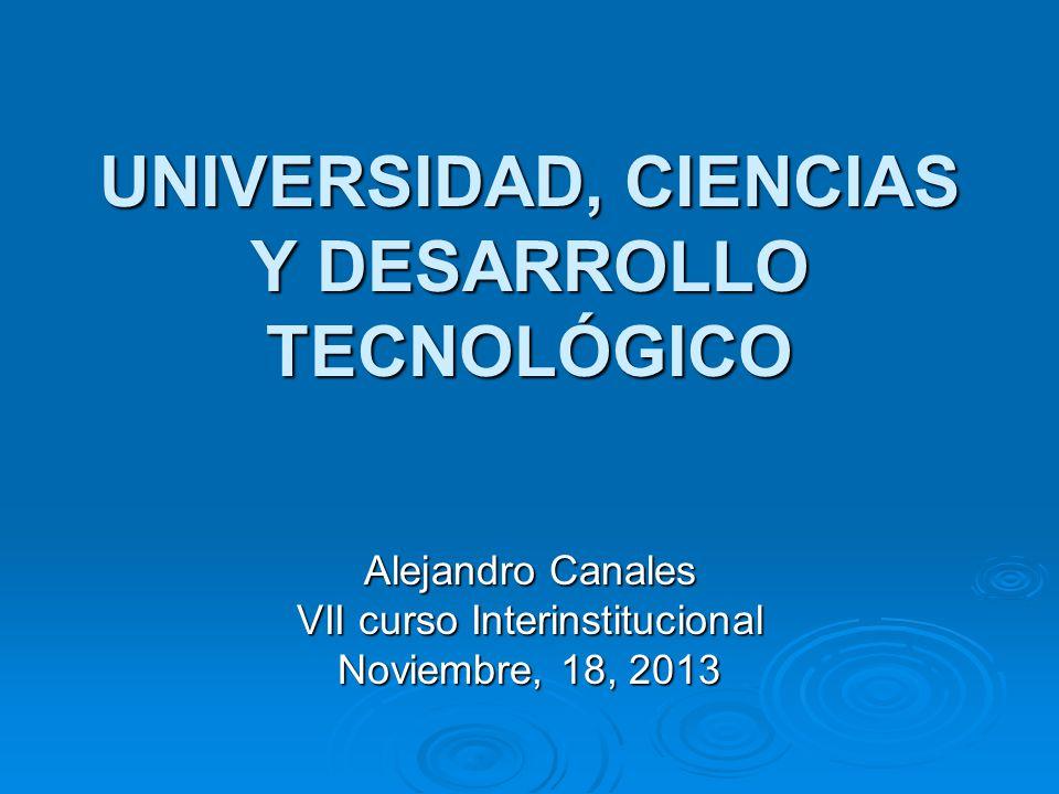 UNIVERSIDAD, CIENCIAS Y DESARROLLO TECNOLÓGICO Alejandro Canales VII curso Interinstitucional Noviembre, 18, 2013
