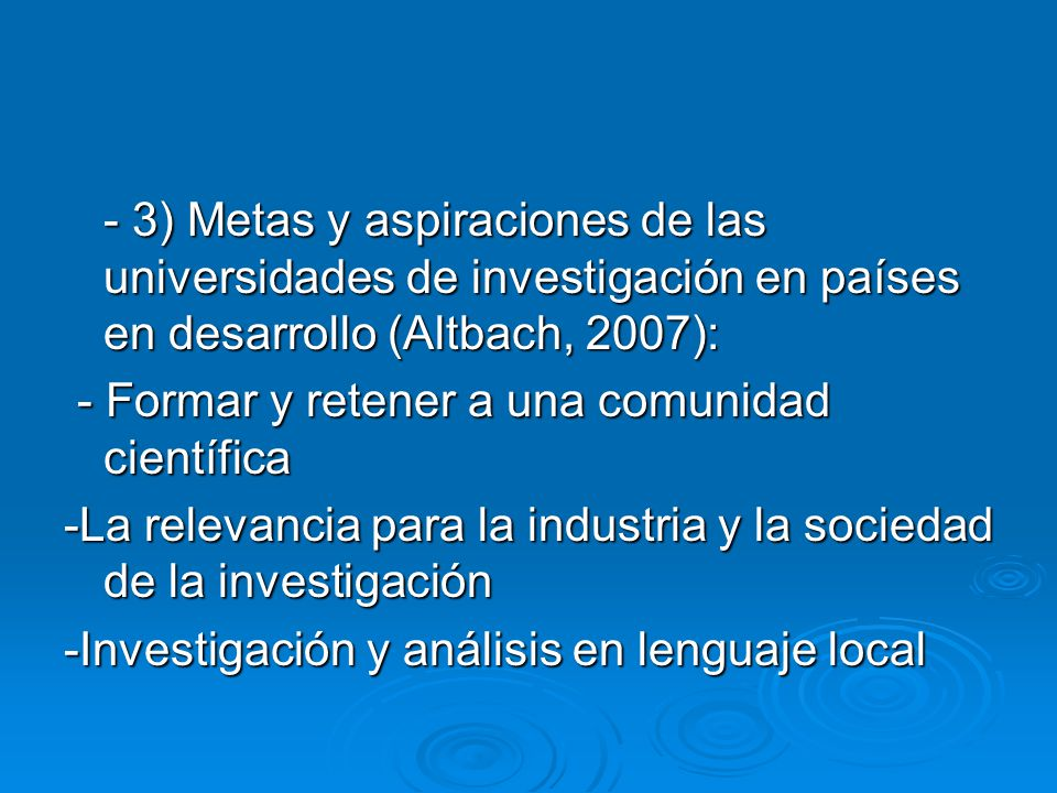 - 3) Metas y aspiraciones de las universidades de investigación en países en desarrollo (Altbach, 2007): - Formar y retener a una comunidad científica - Formar y retener a una comunidad científica -La relevancia para la industria y la sociedad de la investigación -Investigación y análisis en lenguaje local
