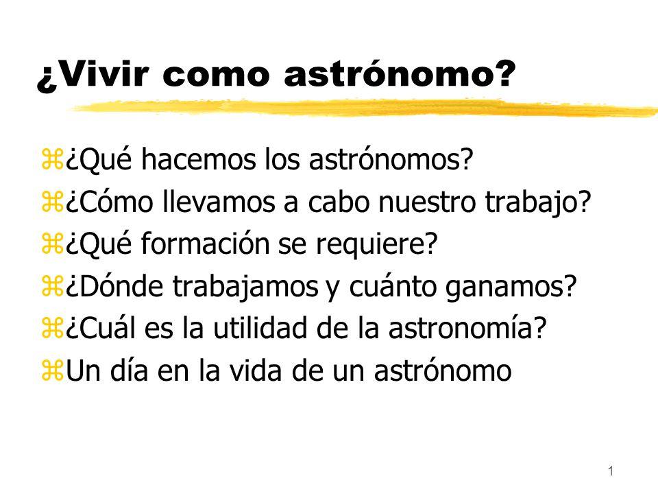1 ¿Vivir como astrónomo? z¿Qué hacemos los astrónomos? z¿Cómo llevamos a cabo nuestro trabajo? z¿Qué formación se requiere? z¿Dónde trabajamos y cuánt