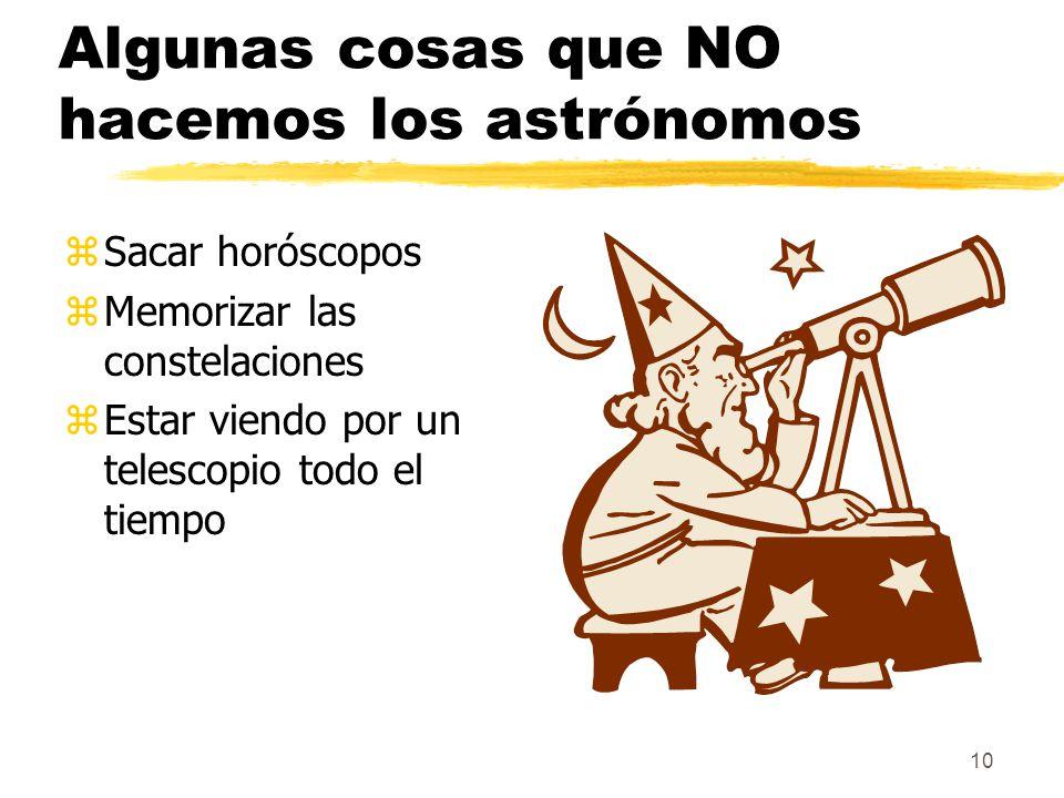 10 Algunas cosas que NO hacemos los astrónomos zSacar horóscopos zMemorizar las constelaciones zEstar viendo por un telescopio todo el tiempo