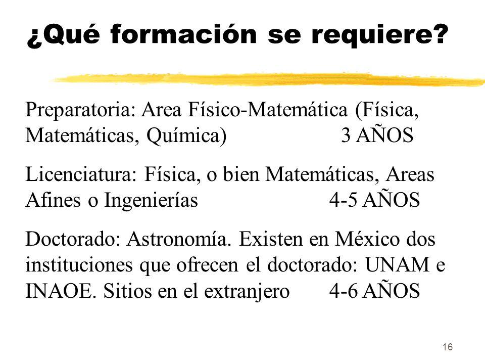 16 ¿Qué formación se requiere? Preparatoria: Area Físico-Matemática (Física, Matemáticas, Química) 3 AÑOS Licenciatura: Física, o bien Matemáticas, Ar