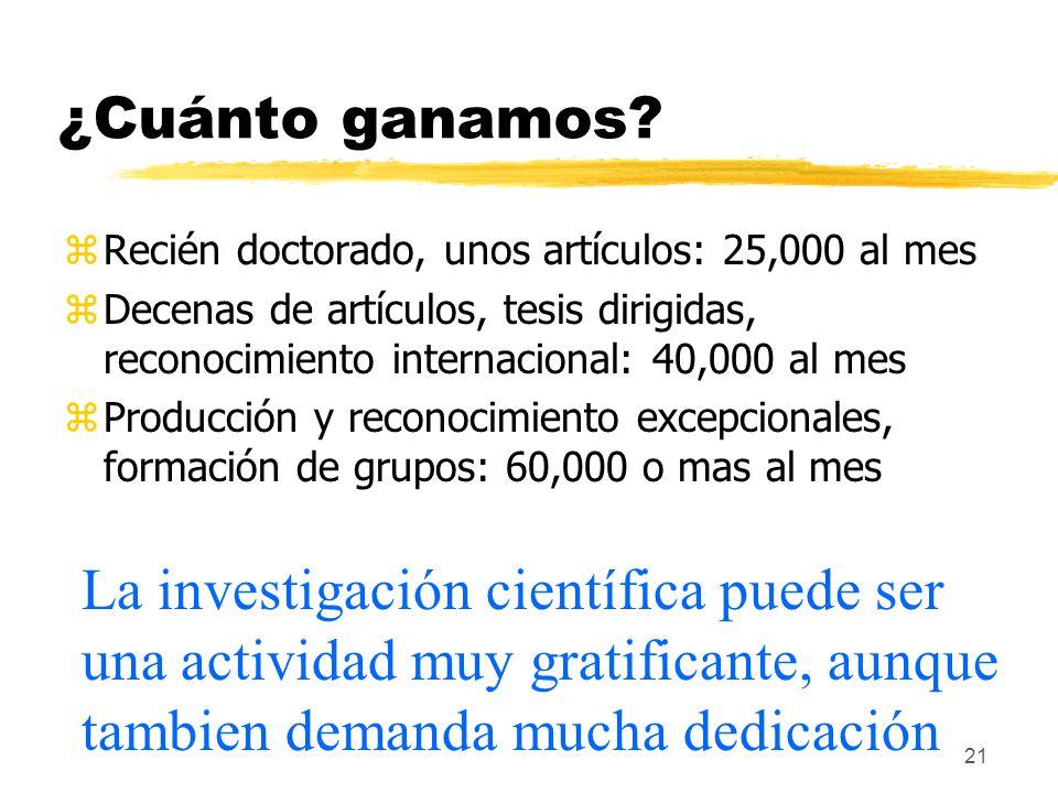 21 ¿Cuánto ganamos? zRecién doctorado, unos artículos: 25,000 al mes zDecenas de artículos, tesis dirigidas, reconocimiento internacional: 40,000 al m