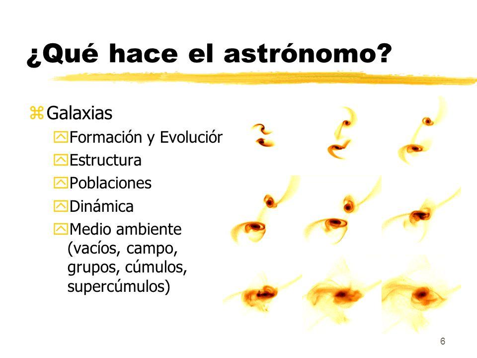 6 ¿Qué hace el astrónomo? zGalaxias yFormación y Evolución yEstructura yPoblaciones yDinámica yMedio ambiente (vacíos, campo, grupos, cúmulos, supercú
